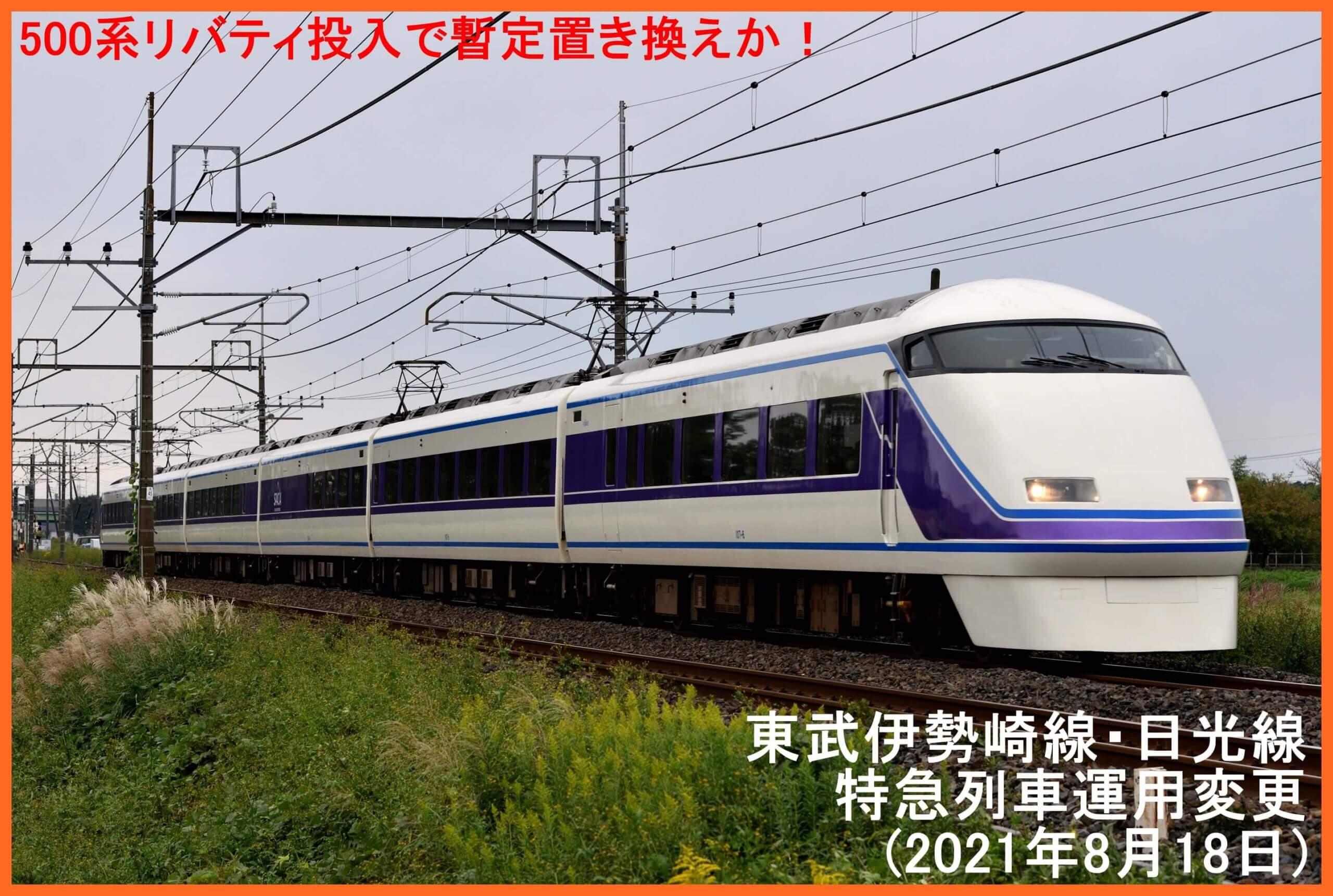 500系リバティ投入も暫定置き換えか! 東武伊勢崎線・日光線特急列車運用変更(2021年8月18日)